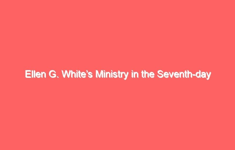 ellen g whites ministry in the seventh day adventist church 694