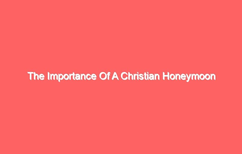 the importance of a christian honeymoon 3966