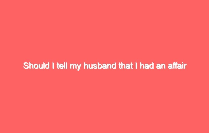 should i tell my husband that i had an affair with his brother 6954