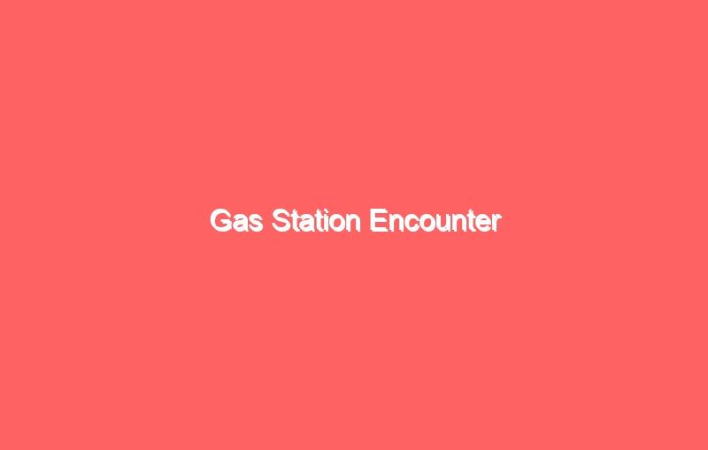 gas station encounter 7037