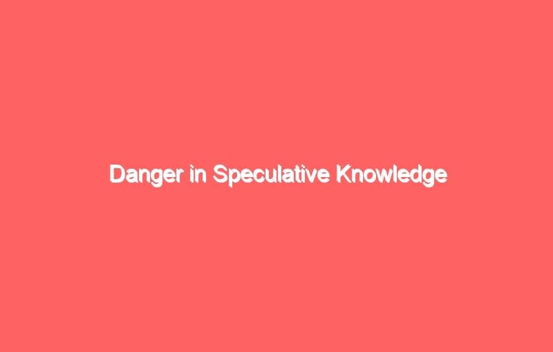 danger in speculative knowledge 7027