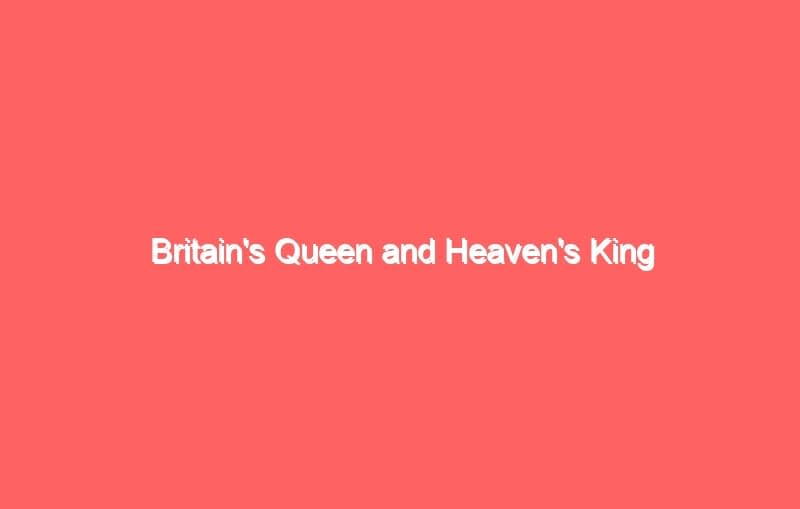 britains queen and heavens king 7041