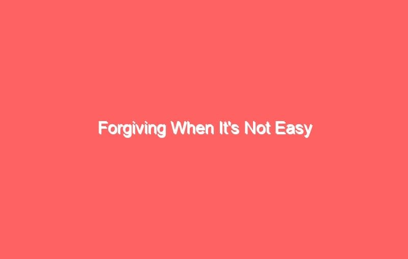 forgiving when its not easy 2623